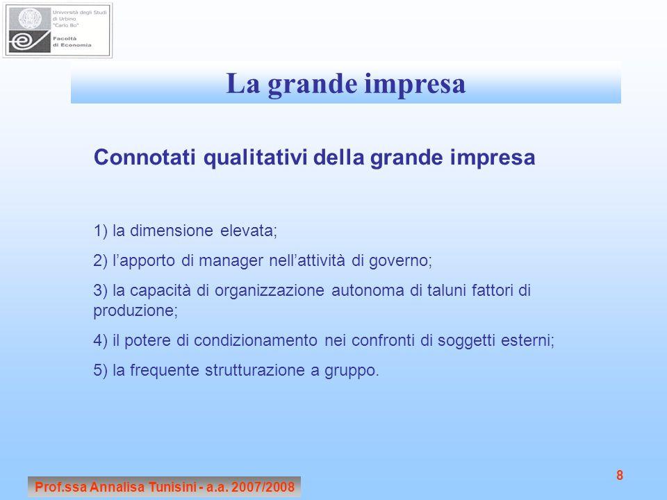Prof.ssa Annalisa Tunisini - a.a. 2007/2008 8 La grande impresa Connotati qualitativi della grande impresa 1) la dimensione elevata; 2) l'apporto di m