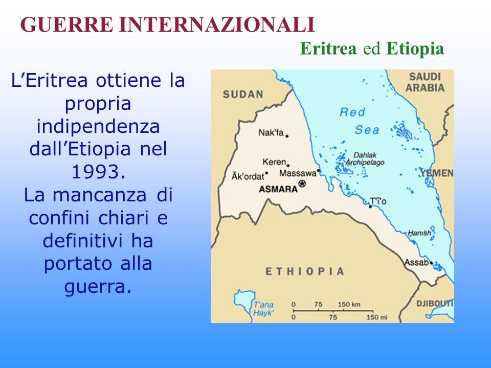 GUERRE INTERNAZIONALI Eritrea ed Etiopia L'Eritrea ottiene la propria indipendenza dall'Etiopia nel 1993. La mancanza di confini chiari e definitivi h