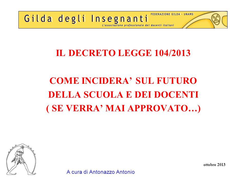 IL DECRETO LEGGE 104/2013 COME INCIDERA' SUL FUTURO DELLA SCUOLA E DEI DOCENTI ( SE VERRA' MAI APPROVATO…) ottobre 2013 A cura di Antonazzo Antonio