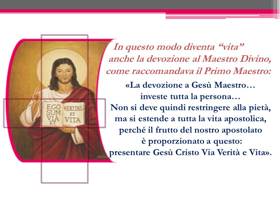 """In questo modo diventa """"vita"""" anche la devozione al Maestro Divino, come raccomandava il Primo Maestro: «La devozione a Gesù Maestro… investe tutta la"""