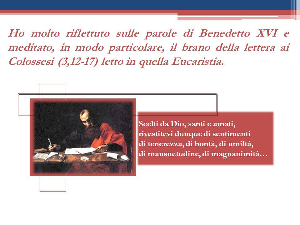 Ho molto riflettuto sulle parole di Benedetto XVI e meditato, in modo particolare, il brano della lettera ai Colossesi (3,12-17) letto in quella Eucaristia.
