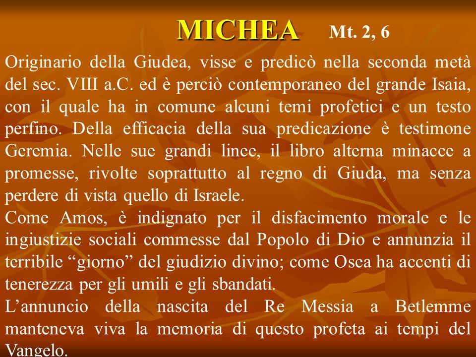 MICHEA Originario della Giudea, visse e predicò nella seconda metà del sec. VIII a.C. ed è perciò contemporaneo del grande Isaia, con il quale ha in c