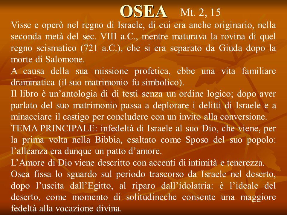 OSEA Visse e operò nel regno di Israele, di cui era anche originario, nella seconda metà del sec. VIII a.C., mentre maturava la rovina di quel regno s