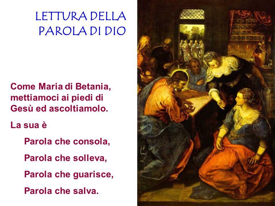 LETTURA DELLA PAROLA DI DIO Come Maria di Betania, mettiamoci ai piedi di Gesù ed ascoltiamolo. La sua è Parola che consola, Parola che solleva, Parol