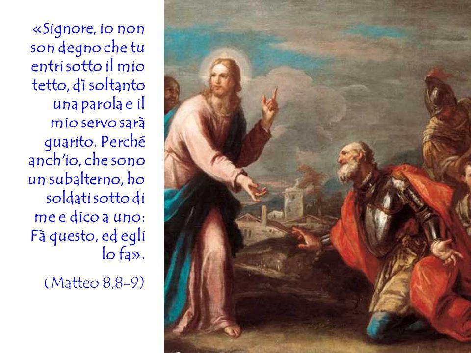 «Signore, io non son degno che tu entri sotto il mio tetto, dì soltanto una parola e il mio servo sarà guarito. Perché anch'io, che sono un subalterno
