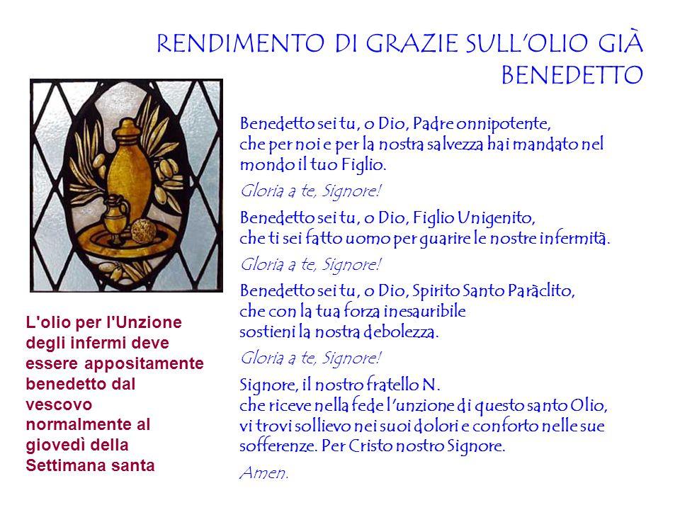 RENDIMENTO DI GRAZIE SULL'OLIO GIÀ BENEDETTO Benedetto sei tu, o Dio, Padre onnipotente, che per noi e per la nostra salvezza hai mandato nel mondo il