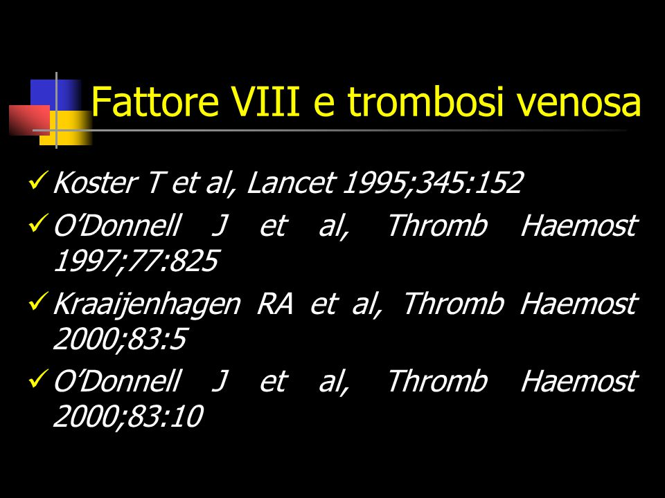 Fattore VIII e trombosi venosa Koster T et al, Lancet 1995;345:152 O'Donnell J et al, Thromb Haemost 1997;77:825 Kraaijenhagen RA et al, Thromb Haemost 2000;83:5 O'Donnell J et al, Thromb Haemost 2000;83:10