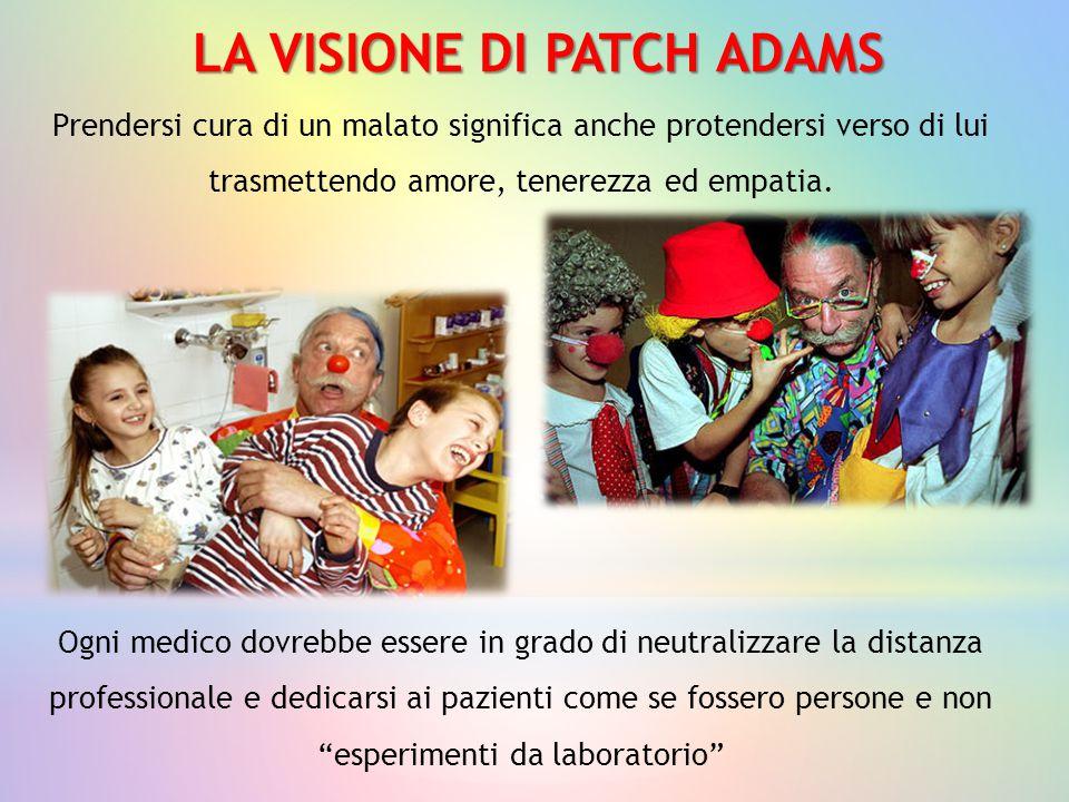 LA VISIONE DI PATCH ADAMS Prendersi cura di un malato significa anche protendersi verso di lui trasmettendo amore, tenerezza ed empatia. Ogni medico d