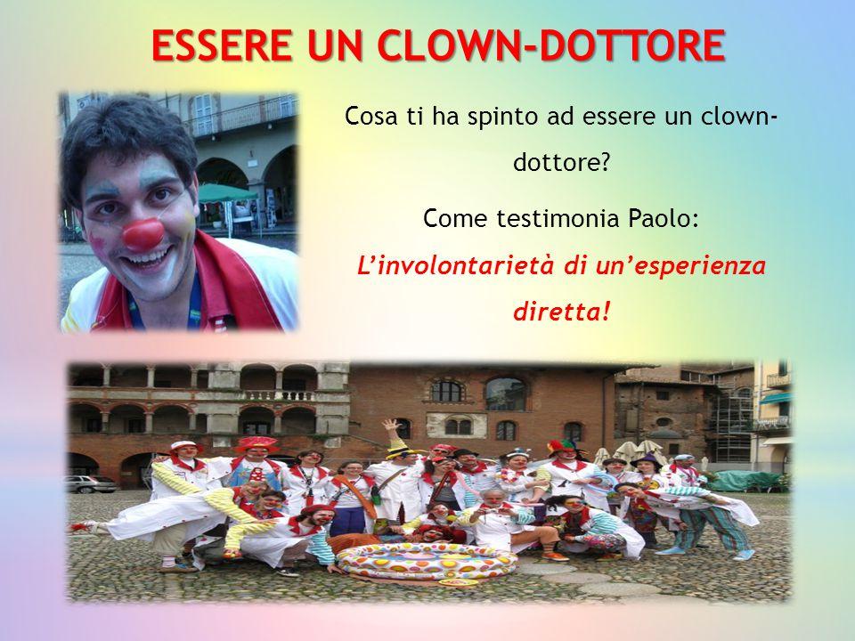 ESSERE UN CLOWN-DOTTORE Cosa ti ha spinto ad essere un clown- dottore? Come testimonia Paolo: L'involontarietà di un'esperienza diretta!