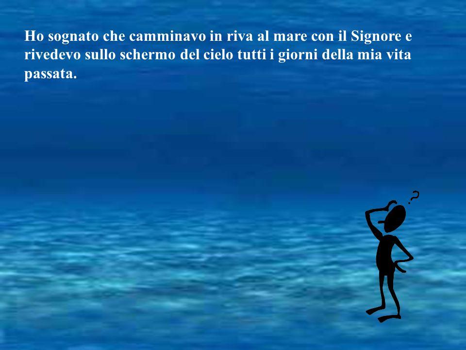 Ho sognato che camminavo in riva al mare con il Signore e rivedevo sullo schermo del cielo tutti i giorni della mia vita passata.