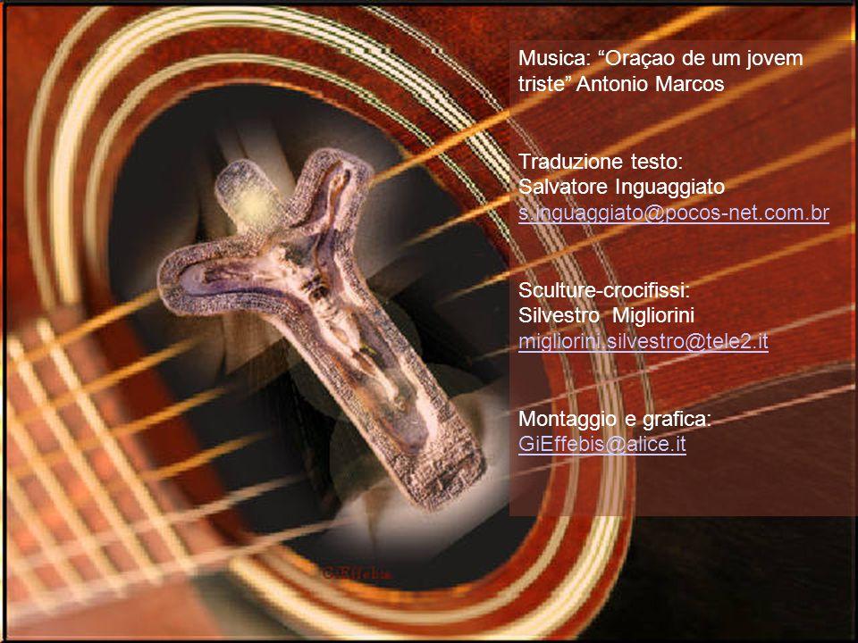 Musica: Oraçao de um jovem triste Antonio Marcos Traduzione testo: Salvatore Inguaggiato s.inguaggiato@pocos-net.com.br Sculture-crocifissi: Silvestro Migliorini migliorini.silvestro@tele2.it Montaggio e grafica: GiEffebis@alice.it