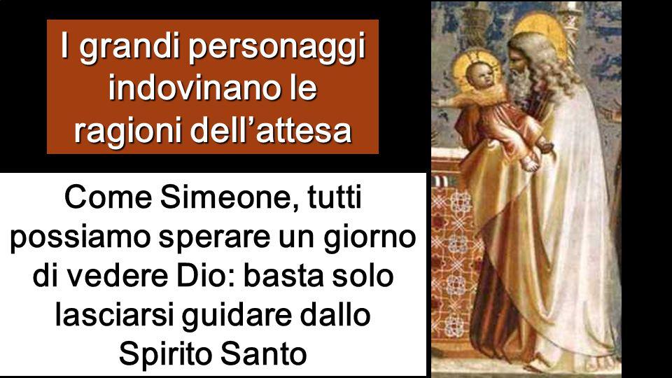 Come Simeone, tutti possiamo sperare un giorno di vedere Dio: basta solo lasciarsi guidare dallo Spirito Santo I grandi personaggi indovinano le ragioni dell'attesa
