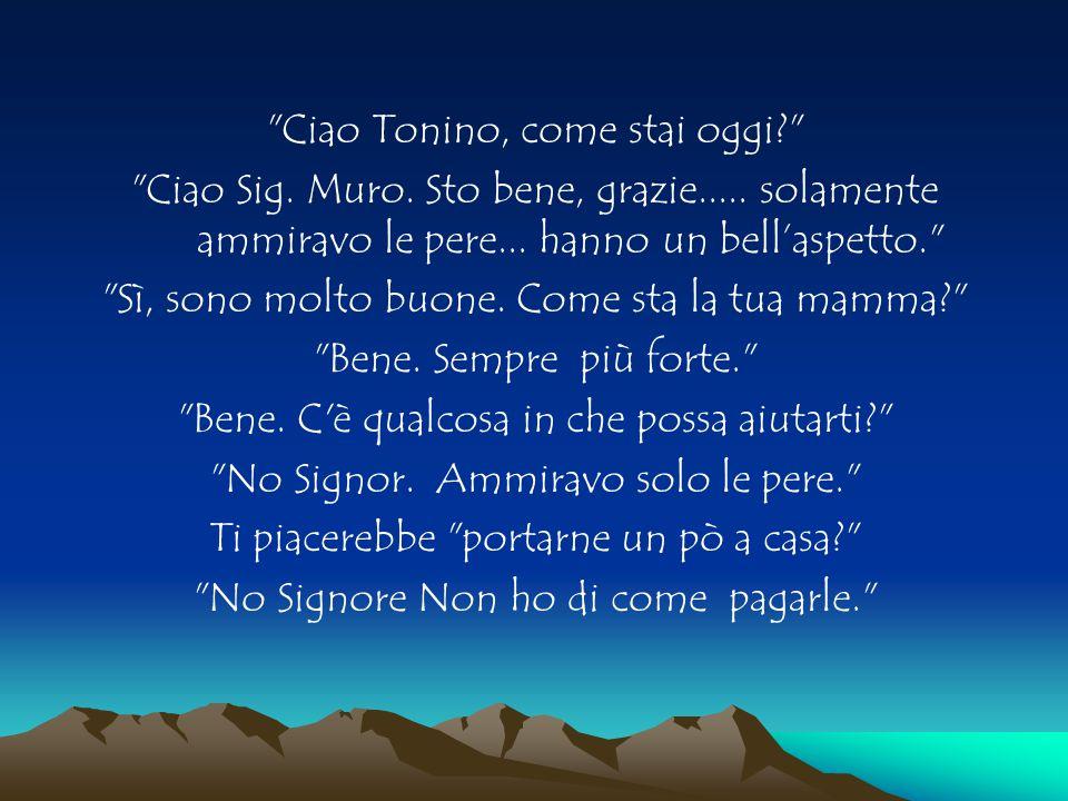 Ciao Tonino, come stai oggi? Ciao Sig.Muro. Sto bene, grazie.....