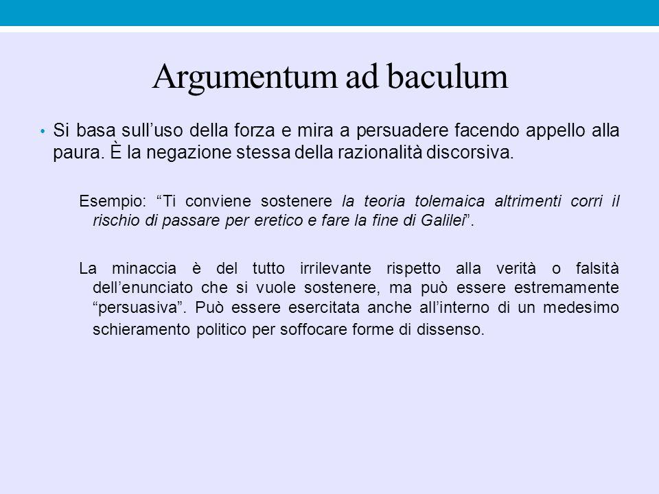 Argumentum ad baculum Si basa sull'uso della forza e mira a persuadere facendo appello alla paura. È la negazione stessa della razionalità discorsiva.