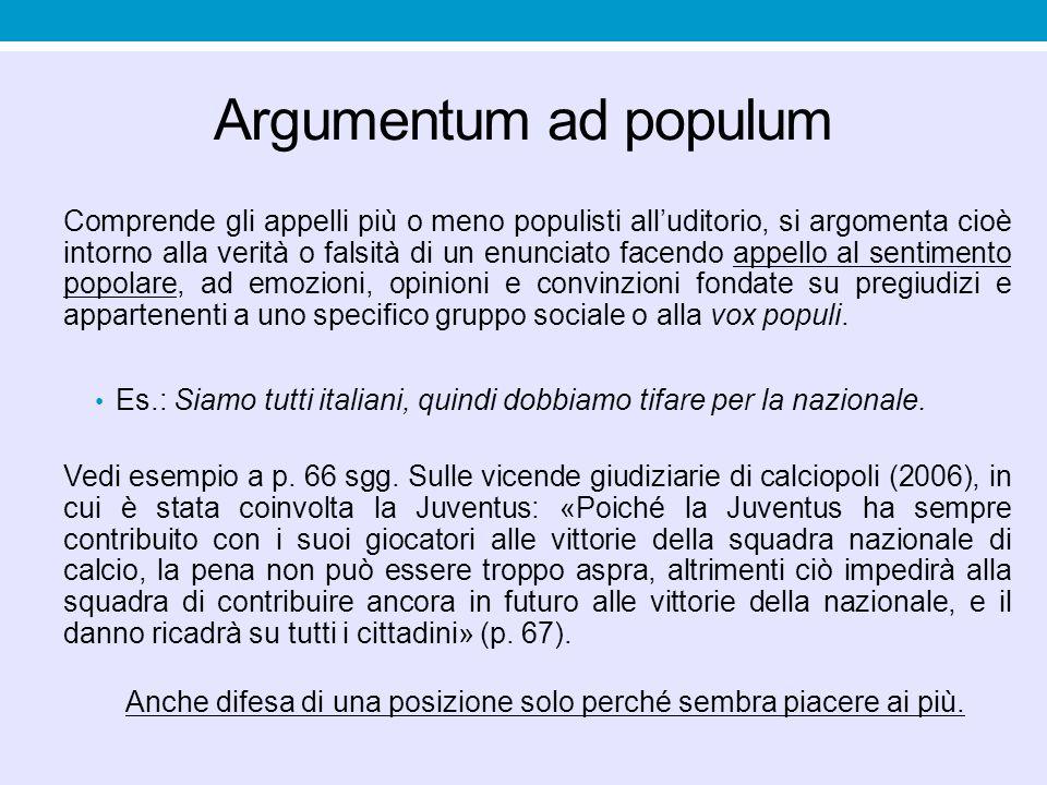 Argumentum ad populum Comprende gli appelli più o meno populisti all'uditorio, si argomenta cioè intorno alla verità o falsità di un enunciato facendo