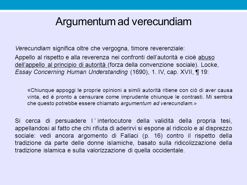 Argumentum ad verecundiam Verecundiam significa oltre che vergogna, timore reverenziale: Appello al rispetto e alla reverenza nei confronti dell'autor