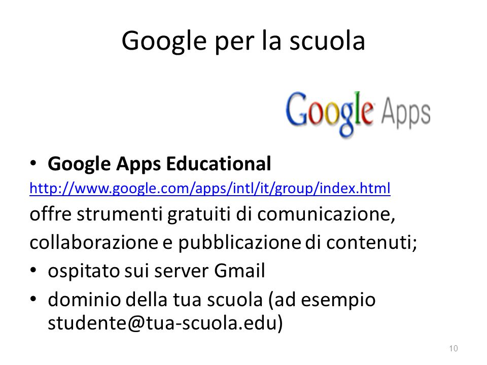 Google per la scuola Google Apps Educational http://www.google.com/apps/intl/it/group/index.html offre strumenti gratuiti di comunicazione, collaborazione e pubblicazione di contenuti; ospitato sui server Gmail dominio della tua scuola (ad esempio studente@tua-scuola.edu) 10