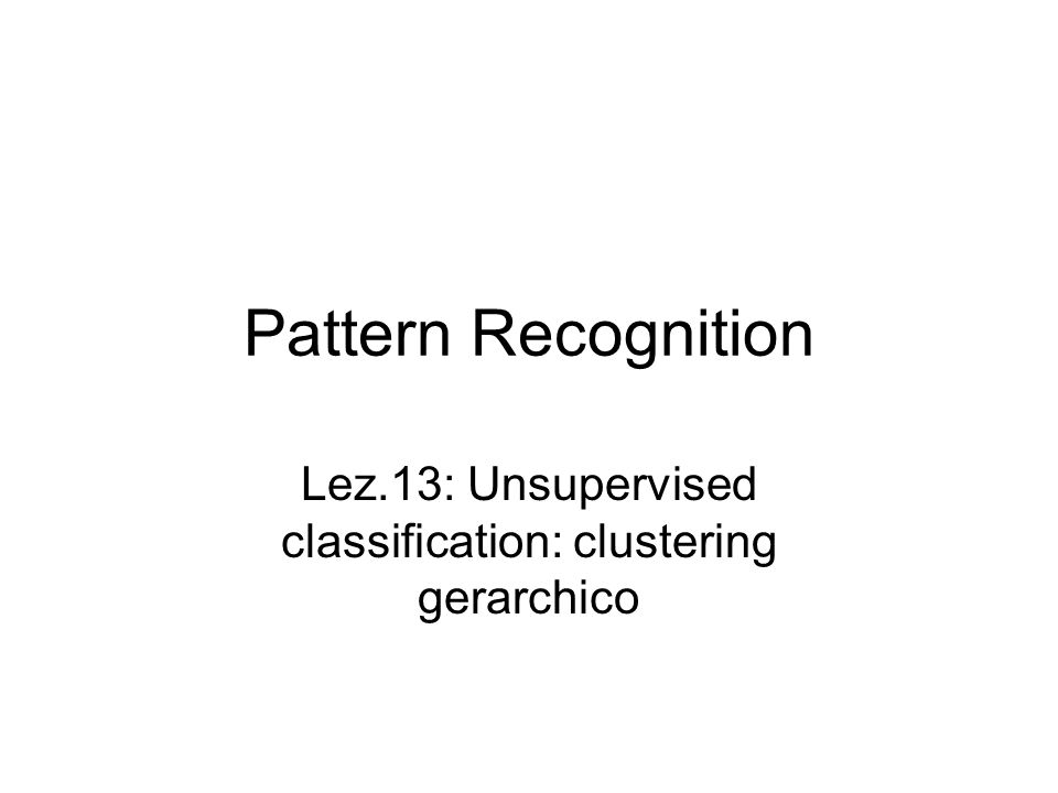 Pattern Recognition Lez.13: Unsupervised classification: clustering gerarchico