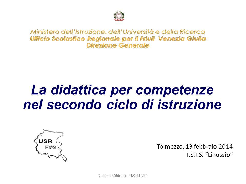 """La didattica per competenze nel secondo ciclo di istruzione Cesira Militello - USR FVG Tolmezzo, 13 febbraio 2014 I.S.I.S. """"Linussio"""""""