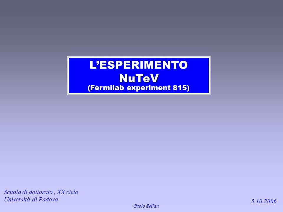 NuTeV L'ESPERIMENTO NuTeV (Fermilab experiment 815) Paolo Bellan Scuola di dottorato, XX ciclo Università di Padova 5.10.2006
