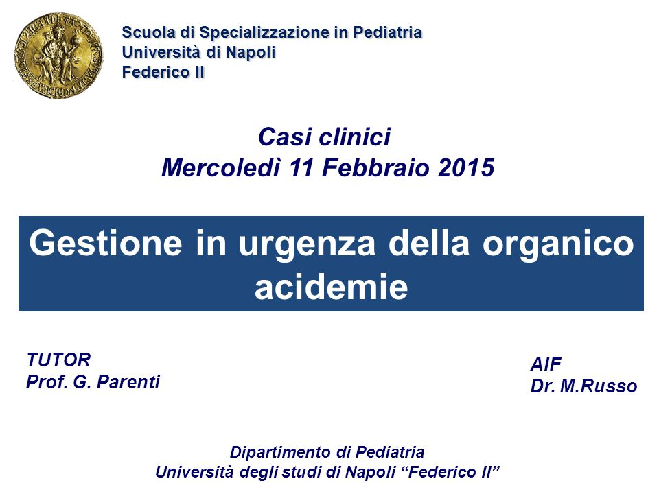 Gestione in urgenza della organico acidemie Casi clinici Mercoledì 11 Febbraio 2015 AIF Dr. M.Russo Scuola di Specializzazione in Pediatria Università