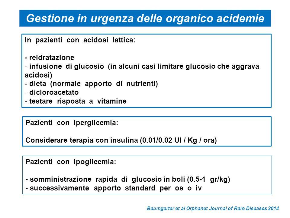 In pazienti con acidosi lattica: - reidratazione - infusione di glucosio (in alcuni casi limitare glucosio che aggrava acidosi) - dieta (normale apporto di nutrienti) - dicloroacetato - testare risposta a vitamine Pazienti con iperglicemia: Considerare terapia con insulina (0.01/0.02 UI / Kg / ora) Pazienti con ipoglicemia: - somministrazione rapida di glucosio in boli (0.5-1 gr/kg) - successivamente apporto standard per os o iv Baumgarter et al Orphanet Journal of Rare Diseases 2014 Gestione in urgenza delle organico acidemie