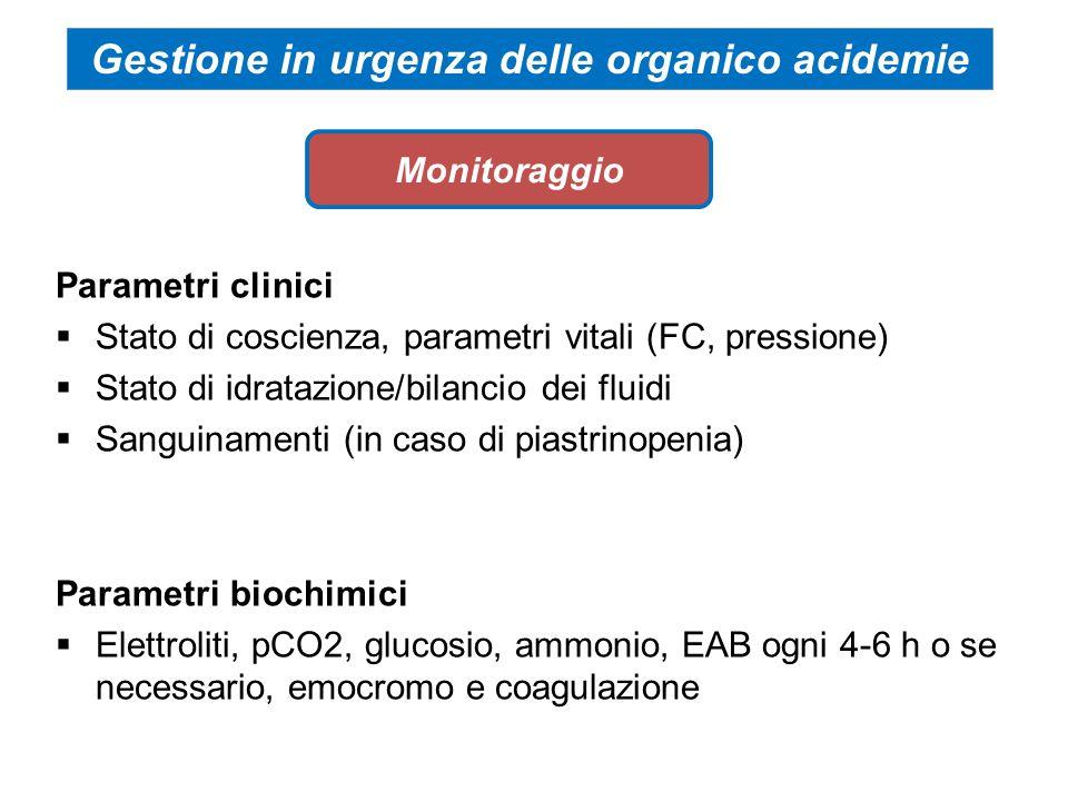 Parametri clinici  Stato di coscienza, parametri vitali (FC, pressione)  Stato di idratazione/bilancio dei fluidi  Sanguinamenti (in caso di piastrinopenia) Parametri biochimici  Elettroliti, pCO2, glucosio, ammonio, EAB ogni 4-6 h o se necessario, emocromo e coagulazione Monitoraggio Gestione in urgenza delle organico acidemie