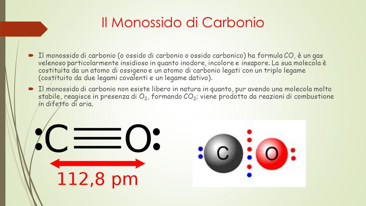 Il Monossido di Carbonio  Il monossido di carbonio (o ossido di carbonio o ossido carbonico) ha formula CO, è un gas velenoso particolarmente insidio