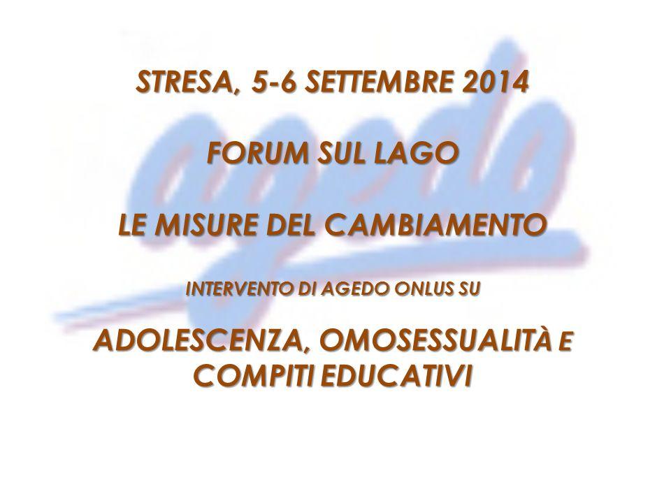 STRESA, 5-6 SETTEMBRE 2014 FORUM SUL LAGO LE MISURE DEL CAMBIAMENTO INTERVENTO DI AGEDO ONLUS SU ADOLESCENZA, OMOSESSUALIT À E COMPITI EDUCATIVI