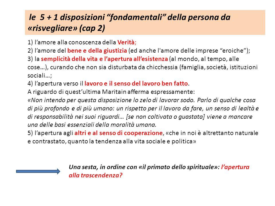 le 5 + 1 disposizioni fondamentali della persona da «risvegliare» (cap 2) 1) l'amore alla conoscenza della Verità; 2) l'amore del bene e della giustizia (ed anche l amore delle imprese eroiche ); 3) la semplicità della vita e l'apertura all'esistenza (al mondo, al tempo, alle cose…), curando che non sia disturbata da chicchessia (famiglia, società, istituzioni sociali…; 4) l'apertura verso il lavoro e il senso del lavoro ben fatto.