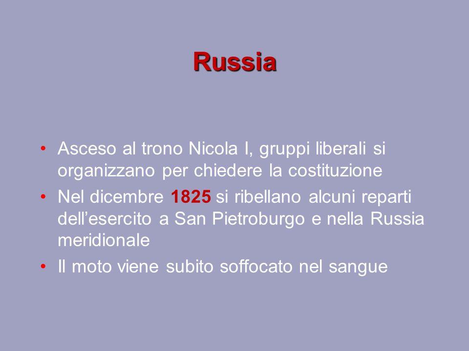 Russia Asceso al trono Nicola I, gruppi liberali si organizzano per chiedere la costituzione Nel dicembre 1825 si ribellano alcuni reparti dell'esercito a San Pietroburgo e nella Russia meridionale Il moto viene subito soffocato nel sangue