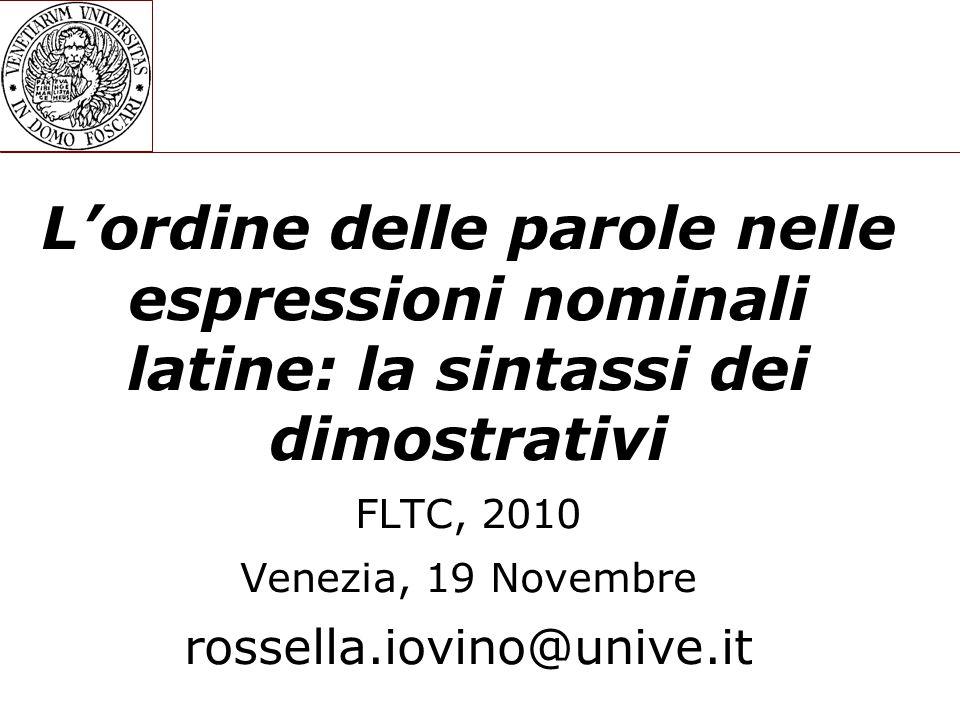 L'ordine delle parole nelle espressioni nominali latine: la sintassi dei dimostrativi FLTC, 2010 Venezia, 19 Novembre rossella.iovino@unive.it