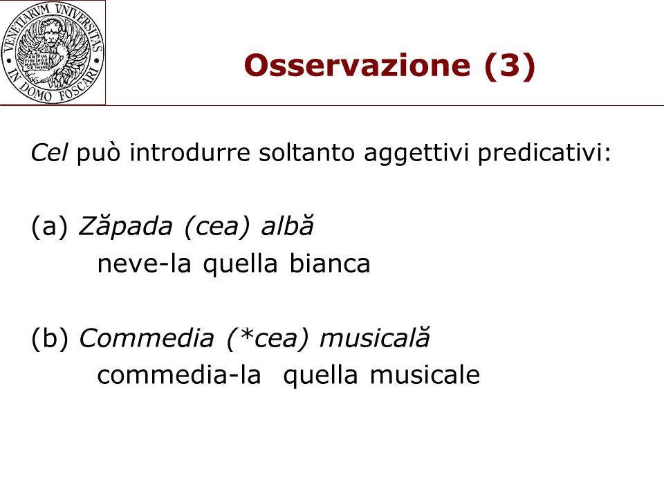 Osservazione (3) Cel può introdurre soltanto aggettivi predicativi: (a) Zăpada (cea) albă neve-la quella bianca (b) Commedia (*cea) musicală commedia-la quella musicale