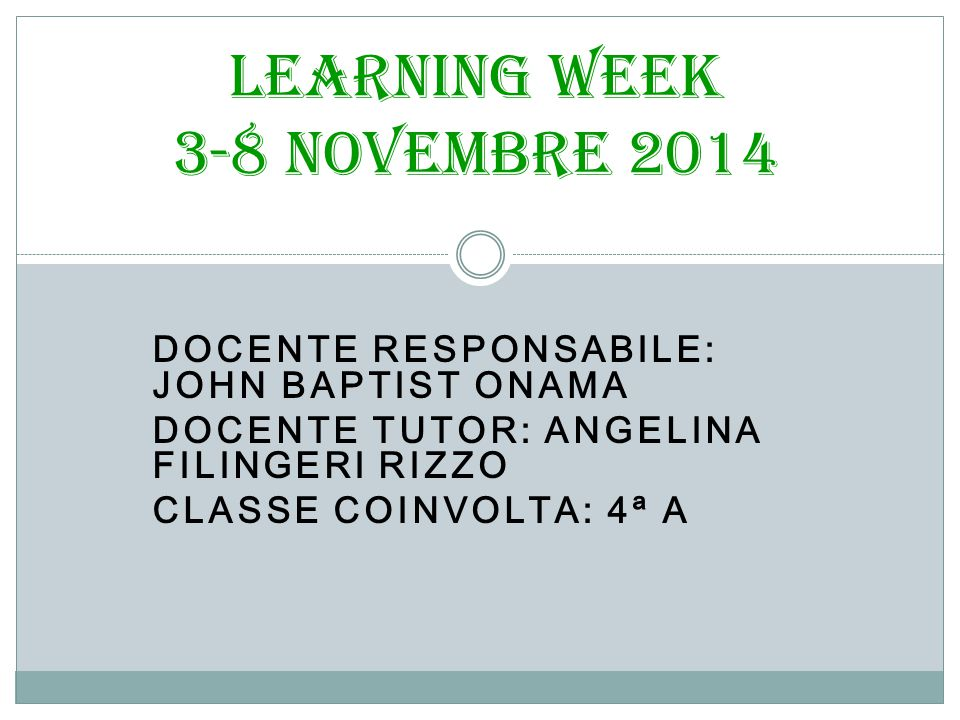 DOCENTE RESPONSABILE: JOHN BAPTIST ONAMA DOCENTE TUTOR: ANGELINA FILINGERI RIZZO CLASSE COINVOLTA: 4ª A Learning Week 3-8 novembre 2014
