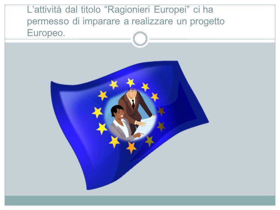 L'attività dal titolo Ragionieri Europei ci ha permesso di imparare a realizzare un progetto Europeo.