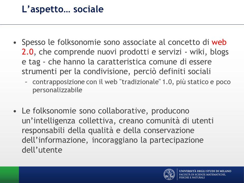 L'aspetto… sociale Spesso le folksonomie sono associate al concetto di web 2.0, che comprende nuovi prodotti e servizi - wiki, blogs e tag - che hanno la caratteristica comune di essere strumenti per la condivisione, perciò definiti sociali –contrapposizione con il web tradizionale 1.0, più statico e poco personalizzabile Le folksonomie sono collaborative, producono un'intelligenza collettiva, creano comunità di utenti responsabili della qualità e della conservazione dell'informazione, incoraggiano la partecipazione dell'utente