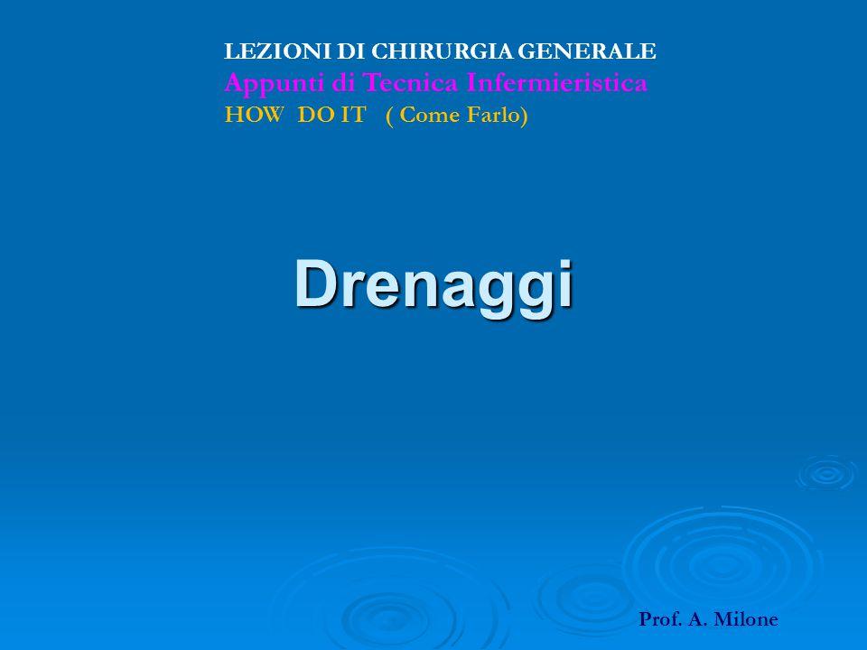 Drenaggi LEZIONI DI CHIRURGIA GENERALE Appunti di Tecnica Infermieristica HOW DO IT ( Come Farlo) Prof. A. Milone