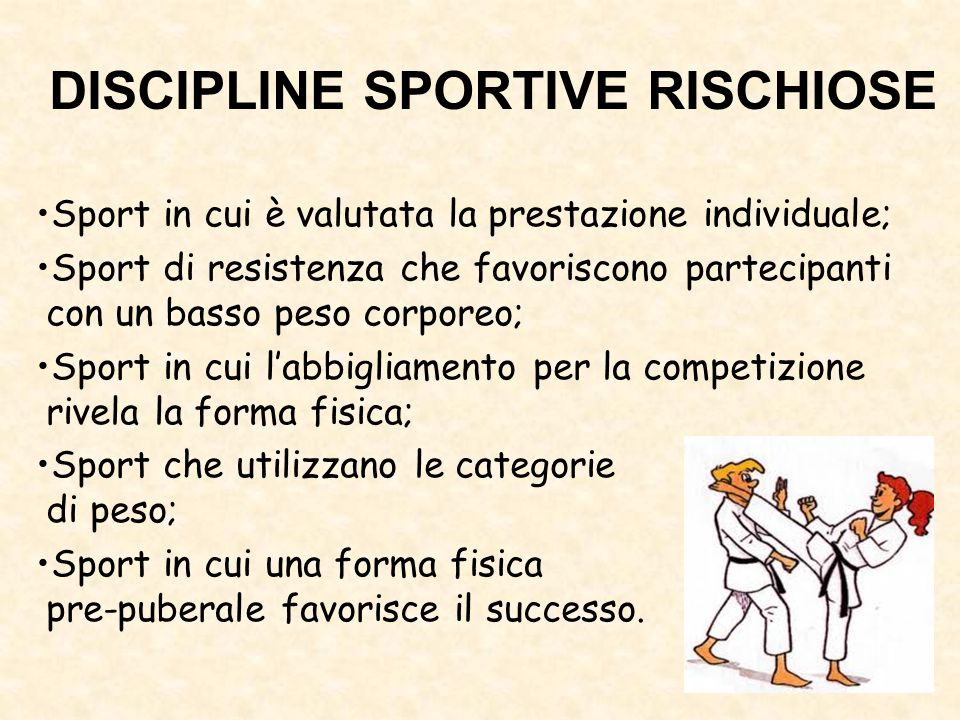 DISCIPLINE SPORTIVE RISCHIOSE Sport in cui è valutata la prestazione individuale; Sport di resistenza che favoriscono partecipanti con un basso peso c