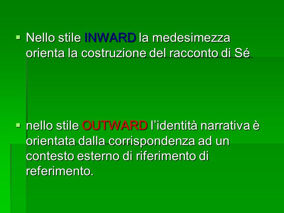  Nello stile INWARD la medesimezza orienta la costruzione del racconto di Sé  nello stile OUTWARD l'identità narrativa è orientata dalla corrispondenza ad un contesto esterno di riferimento di referimento.