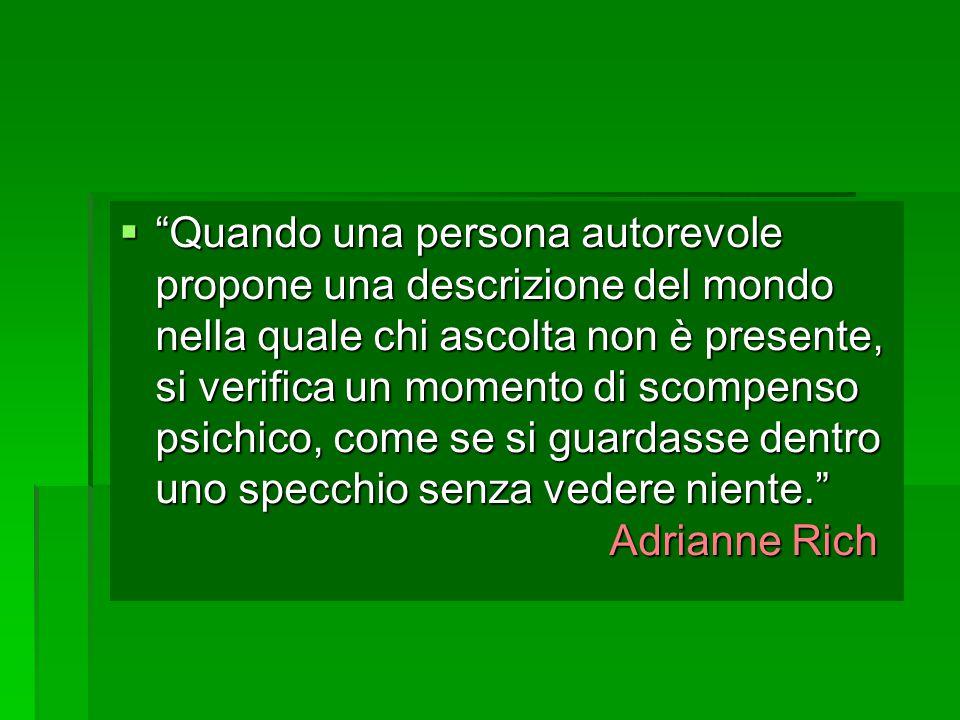  Quando una persona autorevole propone una descrizione del mondo nella quale chi ascolta non è presente, si verifica un momento di scompenso psichico, come se si guardasse dentro uno specchio senza vedere niente. Adrianne Rich