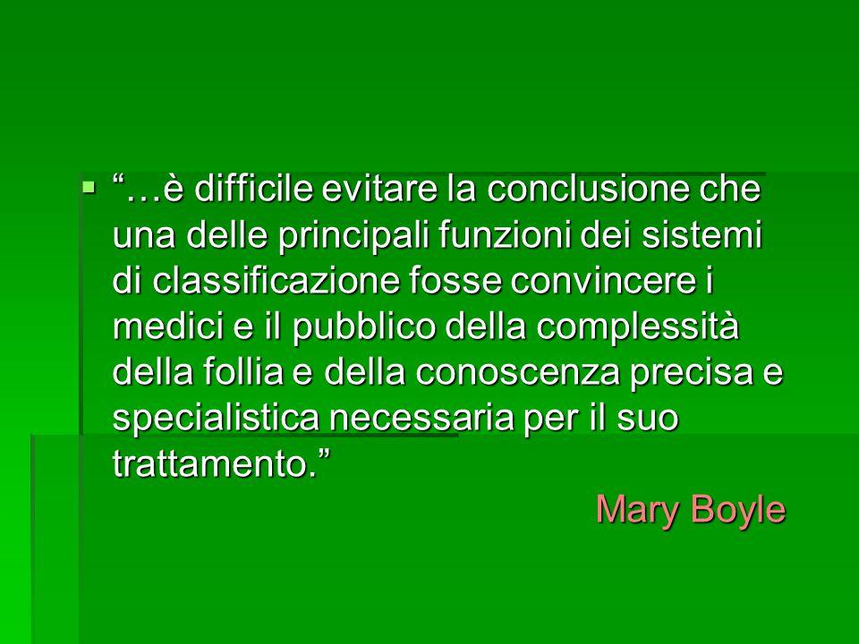  …è difficile evitare la conclusione che una delle principali funzioni dei sistemi di classificazione fosse convincere i medici e il pubblico della complessità della follia e della conoscenza precisa e specialistica necessaria per il suo trattamento. Mary Boyle