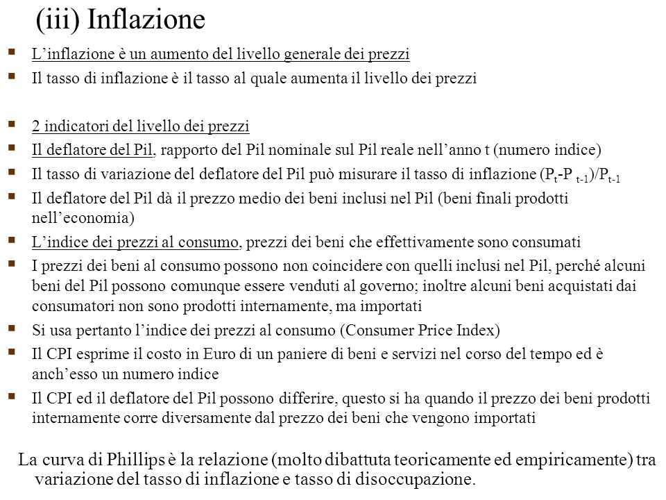  L'inflazione è un aumento del livello generale dei prezzi  Il tasso di inflazione è il tasso al quale aumenta il livello dei prezzi  2 indicatori del livello dei prezzi  Il deflatore del Pil, rapporto del Pil nominale sul Pil reale nell'anno t (numero indice)  Il tasso di variazione del deflatore del Pil può misurare il tasso di inflazione (P t -P t-1 )/P t-1  Il deflatore del Pil dà il prezzo medio dei beni inclusi nel Pil (beni finali prodotti nell'economia)  L'indice dei prezzi al consumo, prezzi dei beni che effettivamente sono consumati  I prezzi dei beni al consumo possono non coincidere con quelli inclusi nel Pil, perché alcuni beni del Pil possono comunque essere venduti al governo; inoltre alcuni beni acquistati dai consumatori non sono prodotti internamente, ma importati  Si usa pertanto l'indice dei prezzi al consumo (Consumer Price Index)  Il CPI esprime il costo in Euro di un paniere di beni e servizi nel corso del tempo ed è anch'esso un numero indice  Il CPI ed il deflatore del Pil possono differire, questo si ha quando il prezzo dei beni prodotti internamente corre diversamente dal prezzo dei beni che vengono importati (iii) Inflazione La curva di Phillips è la relazione (molto dibattuta teoricamente ed empiricamente) tra variazione del tasso di inflazione e tasso di disoccupazione.