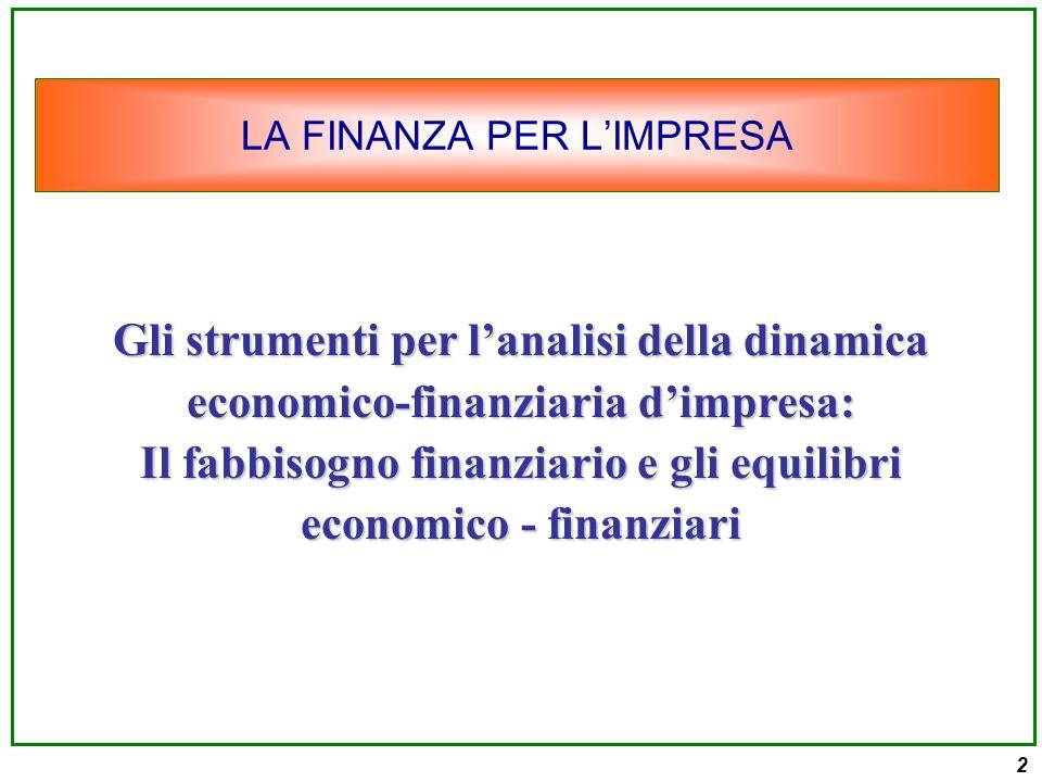 2 LA FINANZA PER L'IMPRESA Gli strumenti per l'analisi della dinamica economico-finanziaria d'impresa: Il fabbisogno finanziario e gli equilibri economico - finanziari