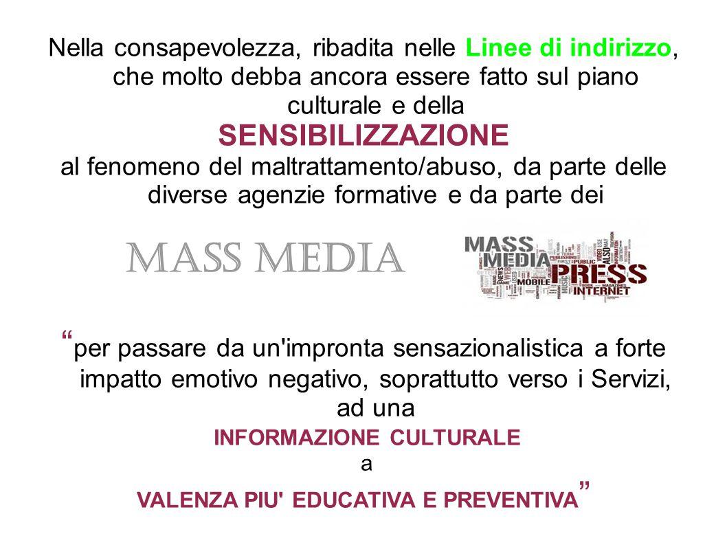 Nella consapevolezza, ribadita nelle Linee di indirizzo, che molto debba ancora essere fatto sul piano culturale e della SENSIBILIZZAZIONE al fenomeno del maltrattamento/abuso, da parte delle diverse agenzie formative e da parte dei MASS MEDIA per passare da un impronta sensazionalistica a forte impatto emotivo negativo, soprattutto verso i Servizi, ad una INFORMAZIONE CULTURALE a VALENZA PIU EDUCATIVA E PREVENTIVA