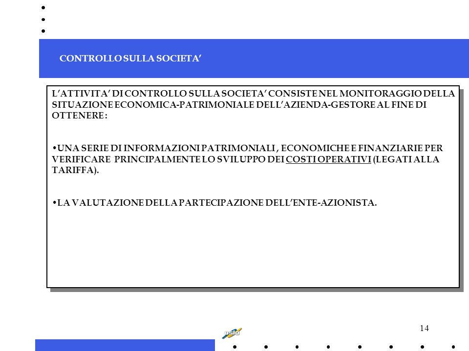 14 L'ATTIVITA' DI CONTROLLO SULLA SOCIETA' CONSISTE NEL MONITORAGGIO DELLA SITUAZIONE ECONOMICA-PATRIMONIALE DELL'AZIENDA-GESTORE AL FINE DI OTTENERE : UNA SERIE DI INFORMAZIONI PATRIMONIALI, ECONOMICHE E FINANZIARIE PER VERIFICARE PRINCIPALMENTE LO SVILUPPO DEI COSTI OPERATIVI (LEGATI ALLA TARIFFA).