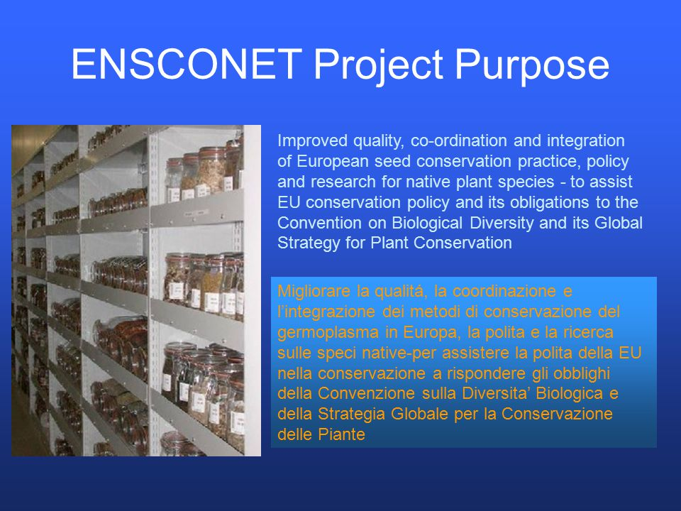 Basic ENSCONET information A Co-ordination Action Funded under the Research Infrastructures Activity of EU Framework Programme 6 (comprises 18 Integrated Infrastructure Initiatives and 3 Co-ordination Actions) Grant of € 2.54 m plus significant institutional 'in kind' support November 2004 – November 2009 Co-ordinated by RBG Kew