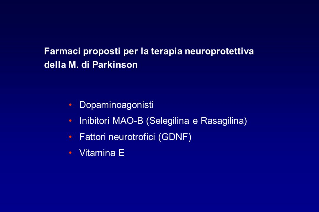 Farmaci proposti per la terapia neuroprotettiva della M. di Parkinson Dopaminoagonisti Inibitori MAO-B (Selegilina e Rasagilina) Fattori neurotrofici