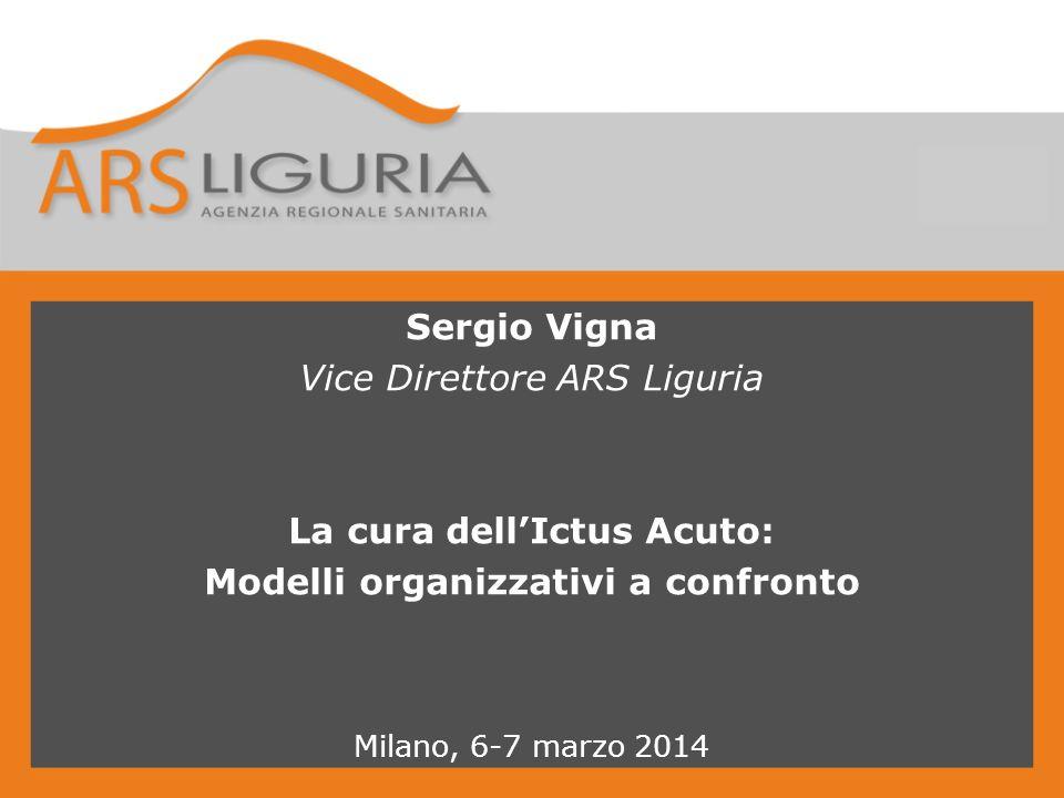 Sergio Vigna Vice Direttore ARS Liguria La cura dell'Ictus Acuto: Modelli organizzativi a confronto Milano, 6-7 marzo 2014