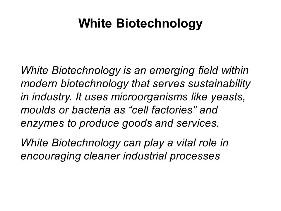 White Biotechnology is an emerging field within modern biotechnology that serves sustainability in industry. It uses microorganisms like yeasts, mould