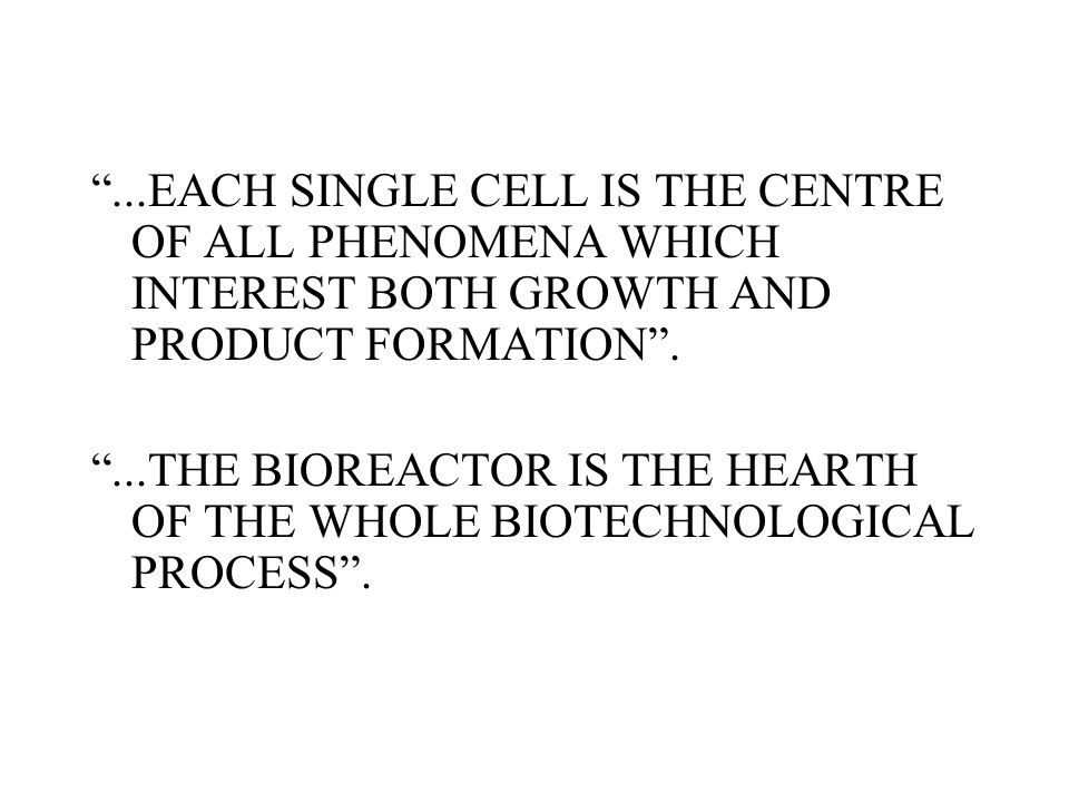 """...EACH SINGLE CELL IS THE CENTRE OF ALL PHENOMENA WHICH INTEREST BOTH GROWTH AND PRODUCT FORMATION"". ""...THE BIOREACTOR IS THE HEARTH OF THE WHOLE B"